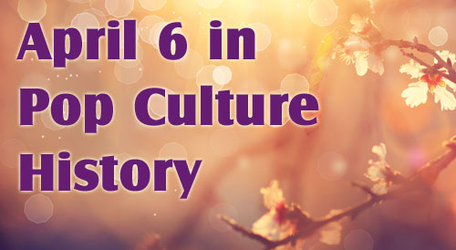 April 6 in Pop Culture History