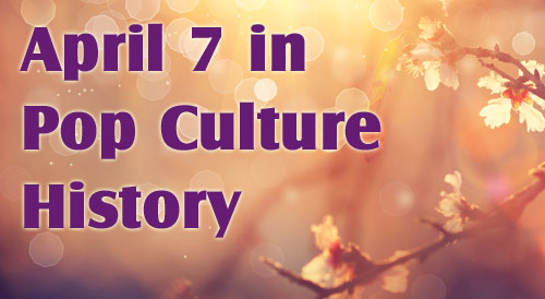 April 7 in Pop Culture History