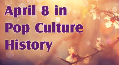 April 8 in Pop Culture History