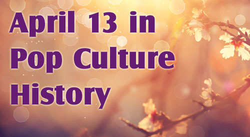 April 13 in Pop Culture History
