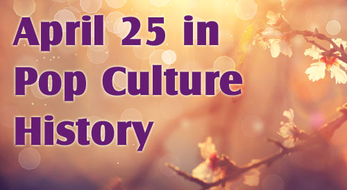 April 25 in Pop Culture History