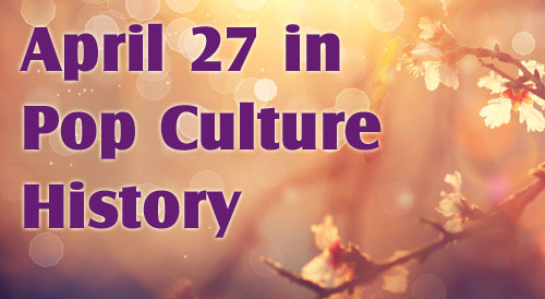 April 27 in Pop Culture History